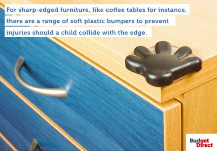 For sharp-edged furniture, like coffee tables for instance, there are a range of soft plastic bumpers to prevent injuries should a child collide with the edge.